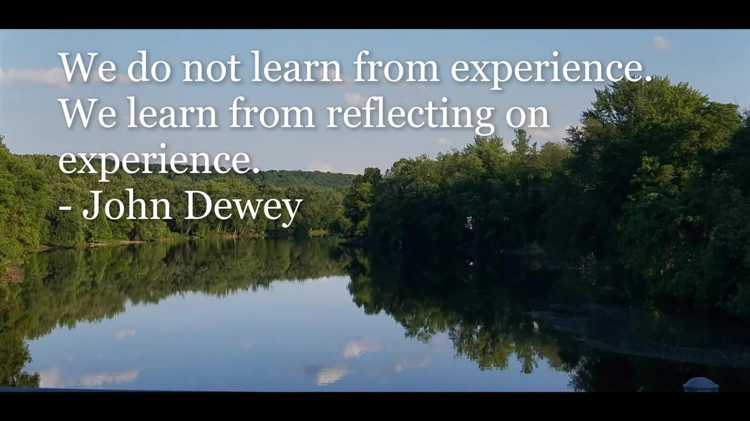 We do not learn from experience.  We learn from reflecting on experience. - John Dewey